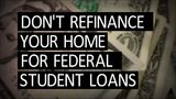Don't refinance your home for federal student loans